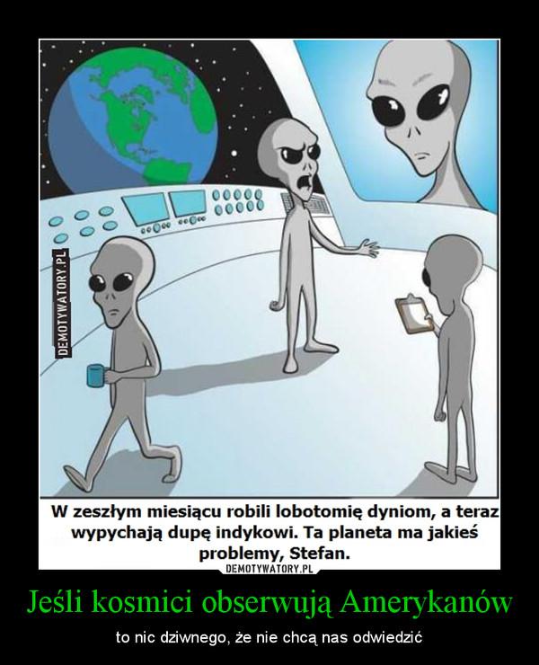 Jeśli kosmici obserwują Amerykanów – to nic dziwnego, że nie chcą nas odwiedzić