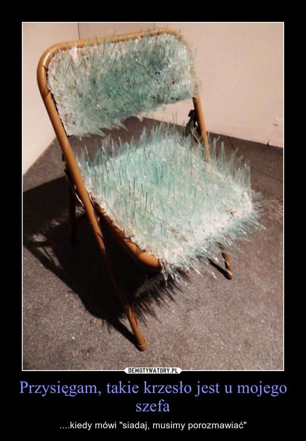 """Przysięgam, takie krzesło jest u mojego szefa – ....kiedy mówi """"siadaj, musimy porozmawiać"""""""
