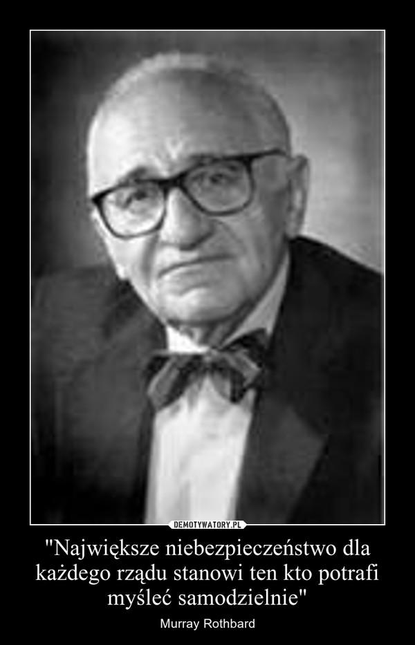"""""""Największe niebezpieczeństwo dla każdego rządu stanowi ten kto potrafi myśleć samodzielnie"""" – Murray Rothbard"""