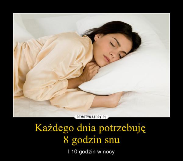 Każdego dnia potrzebuję 8 godzin snu – I 10 godzin w nocy