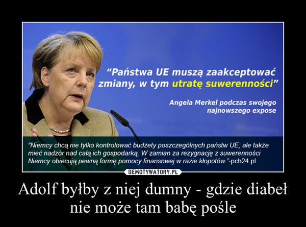 Adolf byłby z niej dumny - gdzie diabeł nie może tam babę pośle –