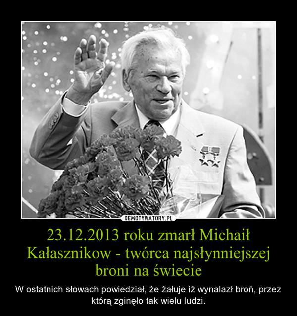 23.12.2013 roku zmarł Michaił Kałasznikow - twórca najsłynniejszej broni na świecie – W ostatnich słowach powiedział, że żałuje iż wynalazł broń, przez którą zginęło tak wielu ludzi.
