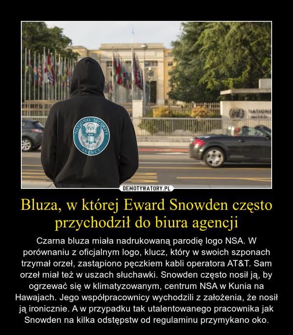 Bluza, w której Eward Snowden często przychodził do biura agencji – Czarna bluza miała nadrukowaną parodię logo NSA. W porównaniu z oficjalnym logo, klucz, który w swoich szponach trzymał orzeł, zastąpiono pęczkiem kabli operatora AT&T. Sam orzeł miał też w uszach słuchawki. Snowden często nosił ją, by ogrzewać się w klimatyzowanym, centrum NSA w Kunia na Hawajach. Jego współpracownicy wychodzili z założenia, że nosił ją ironicznie. A w przypadku tak utalentowanego pracownika jak Snowden na kilka odstępstw od regulaminu przymykano oko.
