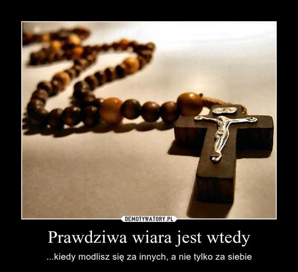 Prawdziwa wiara jest wtedy – ...kiedy modlisz się za innych, a nie tylko za siebie