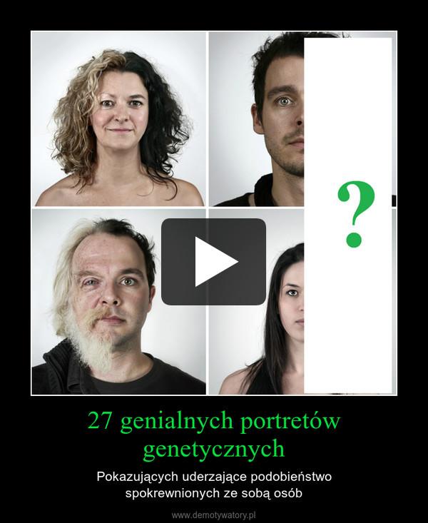 27 genialnych portretów genetycznych – Pokazujących uderzające podobieństwospokrewnionych ze sobą osób