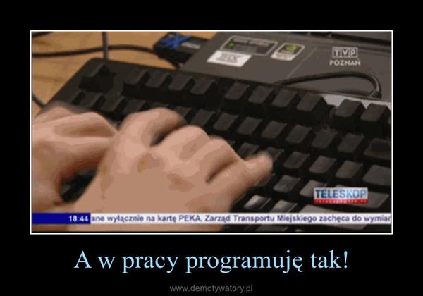 A w pracy programuję tak! –