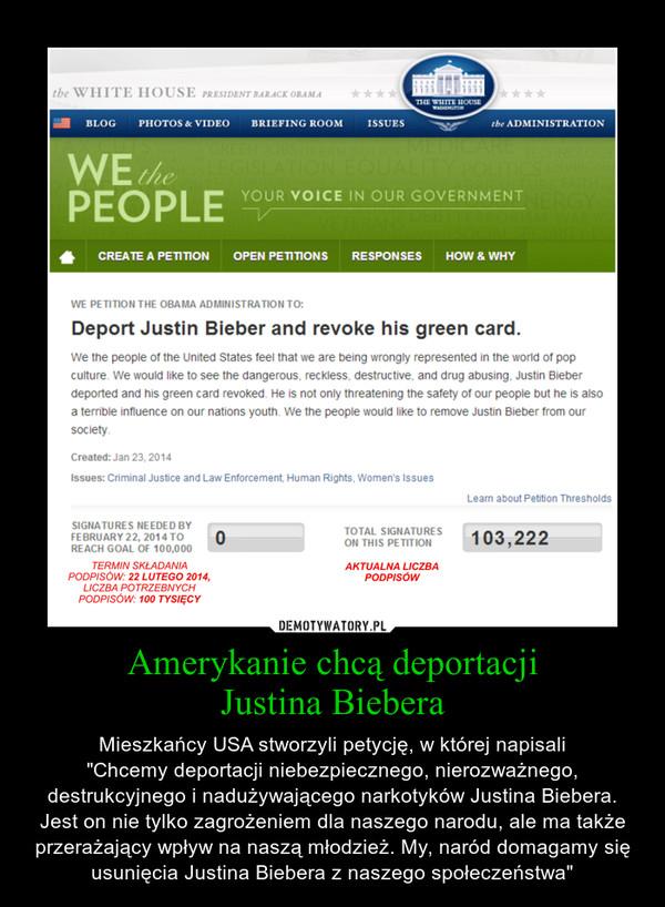 """Amerykanie chcą deportacjiJustina Biebera – Mieszkańcy USA stworzyli petycję, w której napisali""""Chcemy deportacji niebezpiecznego, nierozważnego, destrukcyjnego i nadużywającego narkotyków Justina Biebera. Jest on nie tylko zagrożeniem dla naszego narodu, ale ma także przerażający wpływ na naszą młodzież. My, naród domagamy się usunięcia Justina Biebera z naszego społeczeństwa"""""""
