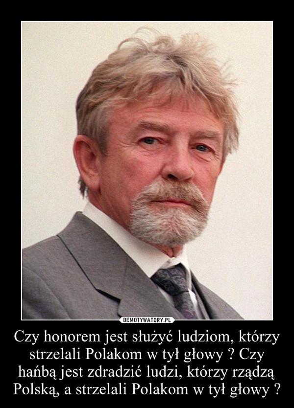 Czy honorem jest służyć ludziom, którzy strzelali Polakom w tył głowy ? Czy hańbą jest zdradzić ludzi, którzy rządzą Polską, a strzelali Polakom w tył głowy ? –