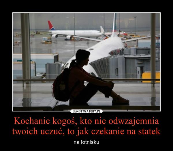 Kochanie kogoś, kto nie odwzajemnia twoich uczuć, to jak czekanie na statek – na lotnisku