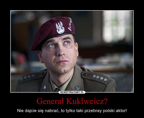 Generał Kuklweicz? – Nie dajcie się nabrać, to tylko taki przebray polski aktor!