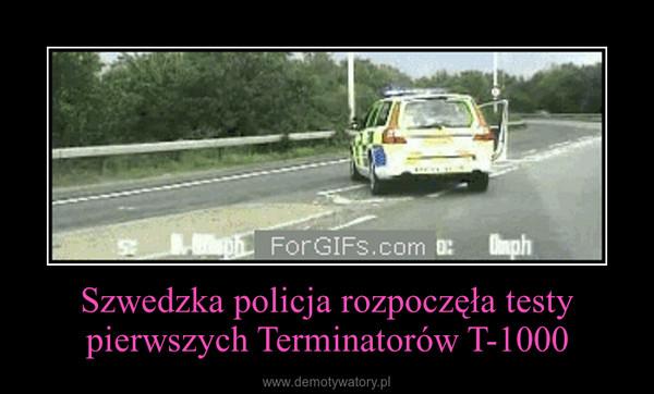 Szwedzka policja rozpoczęła testy pierwszych Terminatorów T-1000 –