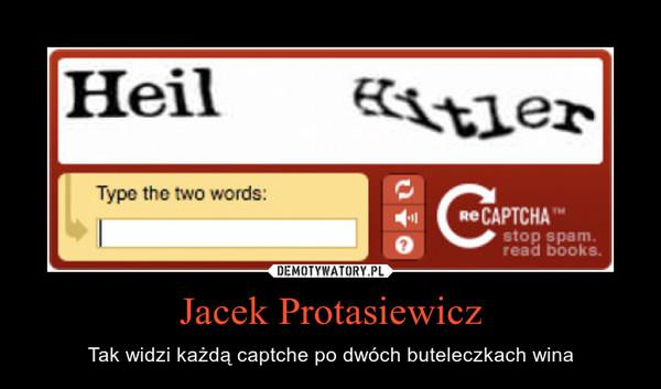 Jacek Protasiewicz – Tak widzi każdą captche po dwóch buteleczkach wina