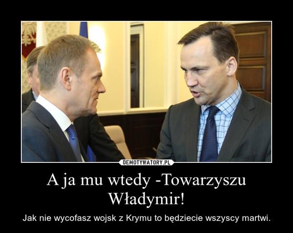 A ja mu wtedy -Towarzyszu Władymir! – Jak nie wycofasz wojsk z Krymu to będziecie wszyscy martwi.