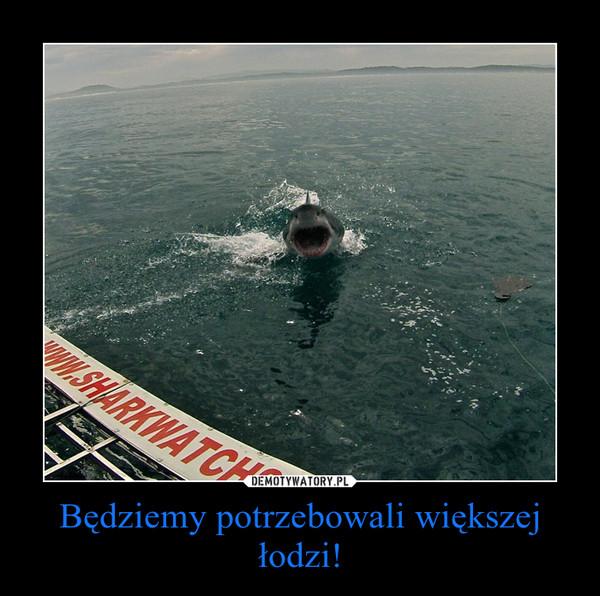 Będziemy potrzebowali większej łodzi! –
