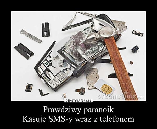 Prawdziwy paranoikKasuje SMS-y wraz z telefonem –