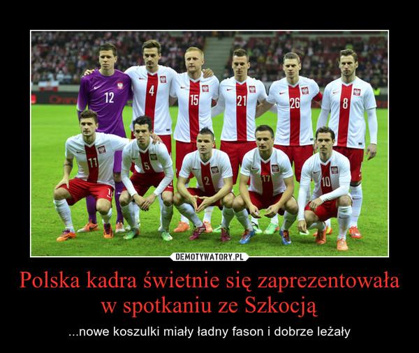 Polska kadra świetnie się zaprezentowała w spotkaniu ze Szkocją – ...nowe koszulki miały ładny fason i dobrze leżały