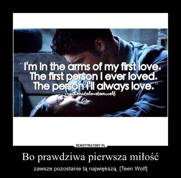 Bo prawdziwa pierwsza miłość – zawsze pozostanie tą największą. [Teen Wolf]