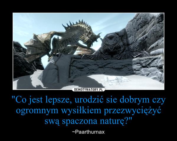 """""""Co jest lepsze, urodzić sie dobrym czy ogromnym wysiłkiem przezwyciężyć swą spaczona naturę?"""" – ~Paarthurnax"""
