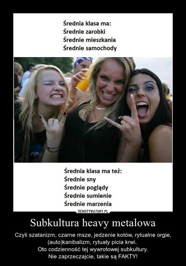 Subkultura heavy metalowa – Czyli szatanizm, czarne msze, jedzenie kotów, rytualne orgie, (auto)kanibalizm, rytuały picia krwi. \nOto codzienność tej wywrotowej subkultury.\nNie zaprzeczajcie, takie są FAKTY!