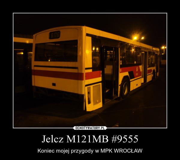 Jelcz M121MB #9555 – Koniec mojej przygody w MPK WROCŁAW