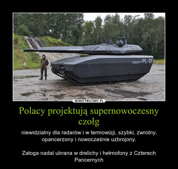Polacy projektują supernowoczesny czołg – niewidzialny dla radarów i w termowizji, szybki, zwrotny, opancerzony i nowocześnie uzbrojony.Załoga nadal ubrana w drelichy i hełmofony z Czterech Pancernych