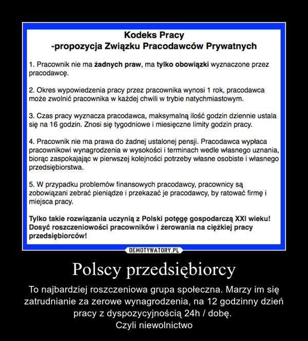 Polscy przedsiębiorcy – To najbardziej roszczeniowa grupa społeczna. Marzy im się zatrudnianie za zerowe wynagrodzenia, na 12 godzinny dzień pracy z dyspozycyjnością 24h / dobę. Czyli niewolnictwo