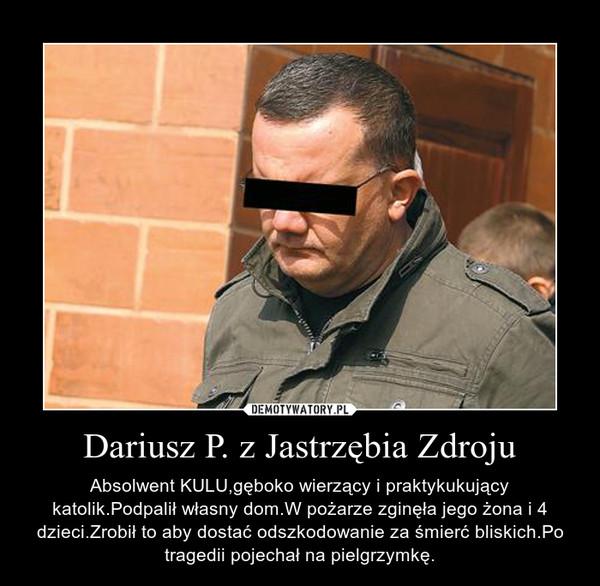 Dariusz P. z Jastrzębia Zdroju – Absolwent KULU,gęboko wierzący i praktykukujący katolik.Podpalił własny dom.W pożarze zginęła jego żona i 4 dzieci.Zrobił to aby dostać odszkodowanie za śmierć bliskich.Po tragedii pojechał na pielgrzymkę.