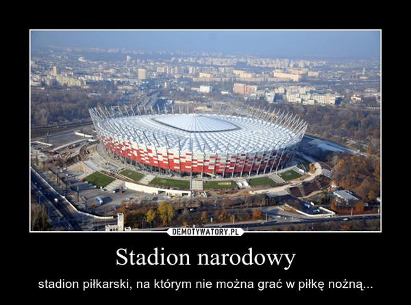 Stadion narodowy – stadion piłkarski, na którym nie można grać w piłkę nożną...