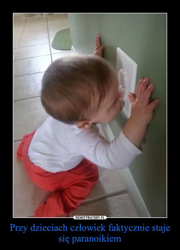 Przy dzieciach człowiek faktycznie staje się paranoikiem –