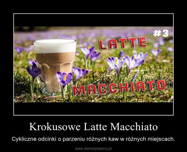 Krokusowe Latte Macchiato – Cykliczne odcinki o parzeniu różnych kaw w różnych miejscach.