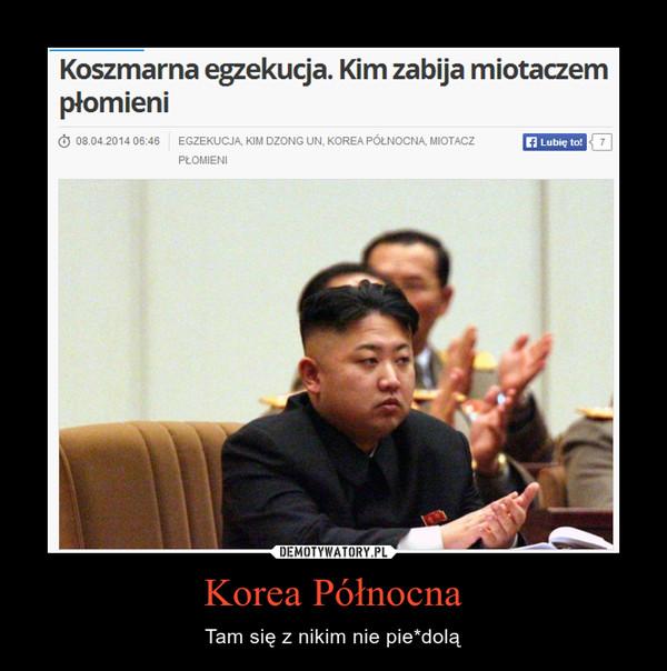 Korea Północna – Tam się z nikim nie pie*dolą