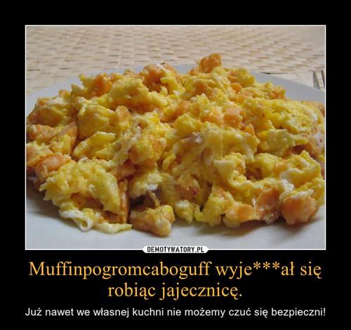 Muffinpogromcaboguff wyje***ał się robiąc jajecznicę.