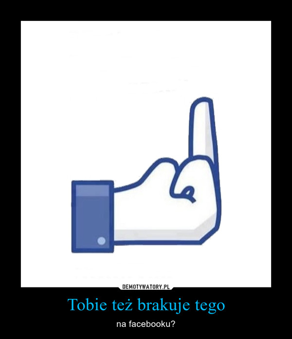 Tobie też brakuje tego – na facebooku?