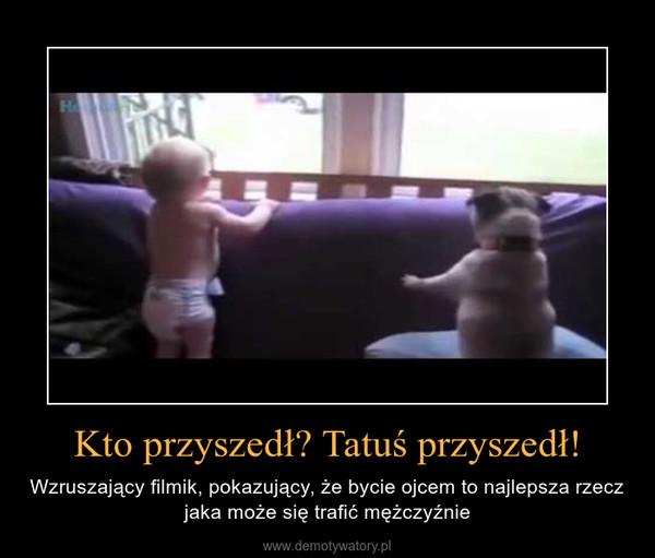 http://demotywatory.pl/4323922/Kto-przyszedl-Tatus-przyszedl