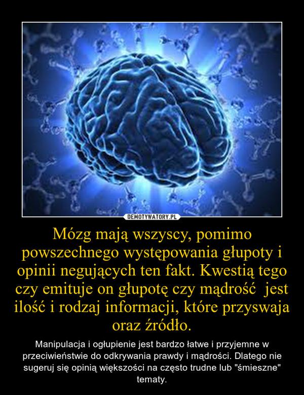 """Mózg mają wszyscy, pomimo powszechnego występowania głupoty i opinii negujących ten fakt. Kwestią tego czy emituje on głupotę czy mądrość  jest ilość i rodzaj informacji, które przyswaja oraz źródło. – Manipulacja i ogłupienie jest bardzo łatwe i przyjemne w przeciwieństwie do odkrywania prawdy i mądrości. Dlatego nie sugeruj się opinią większości na często trudne lub """"śmieszne"""" tematy."""