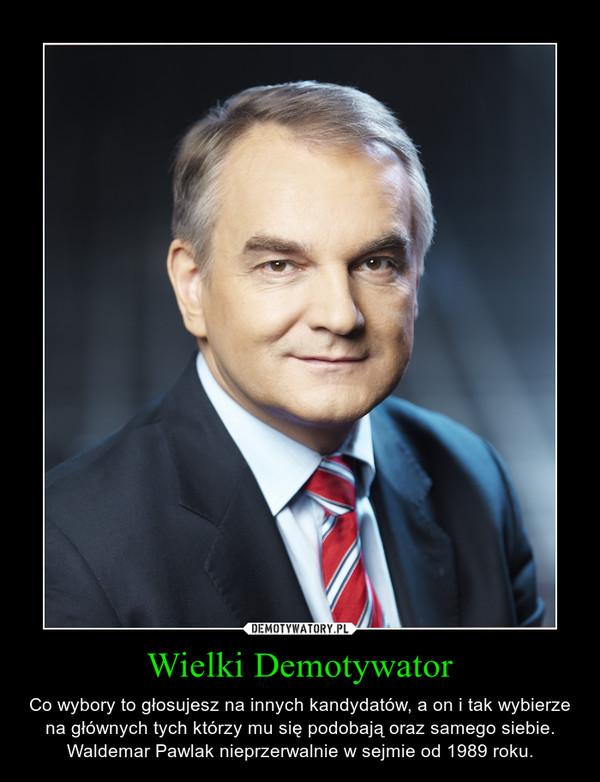 Wielki Demotywator – Co wybory to głosujesz na innych kandydatów, a on i tak wybierze na głównych tych którzy mu się podobają oraz samego siebie.Waldemar Pawlak nieprzerwalnie w sejmie od 1989 roku.