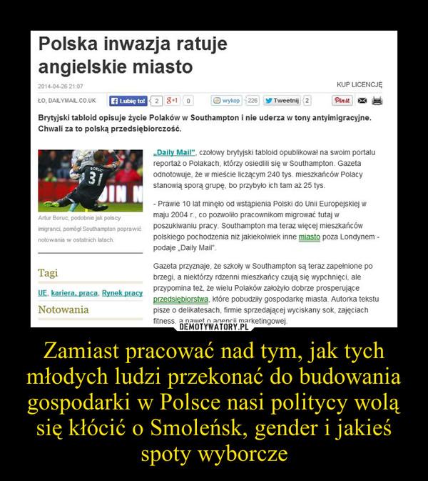 Zamiast pracować nad tym, jak tych młodych ludzi przekonać do budowania gospodarki w Polsce nasi politycy wolą się kłócić o Smoleńsk, gender i jakieś spoty wyborcze –