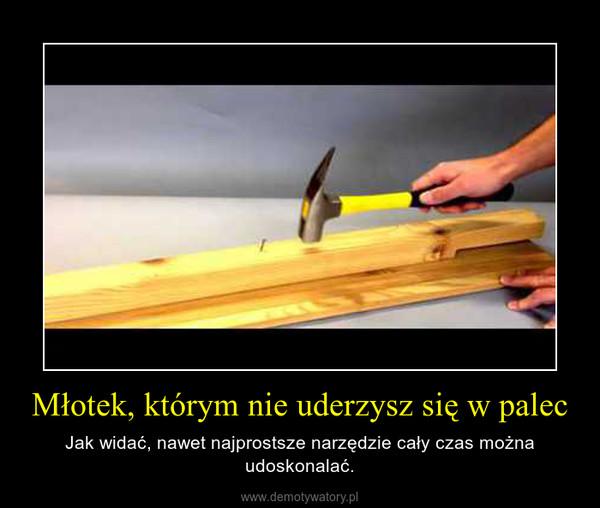 Młotek, którym nie uderzysz się w palec – Jak widać, nawet najprostsze narzędzie cały czas można udoskonalać.
