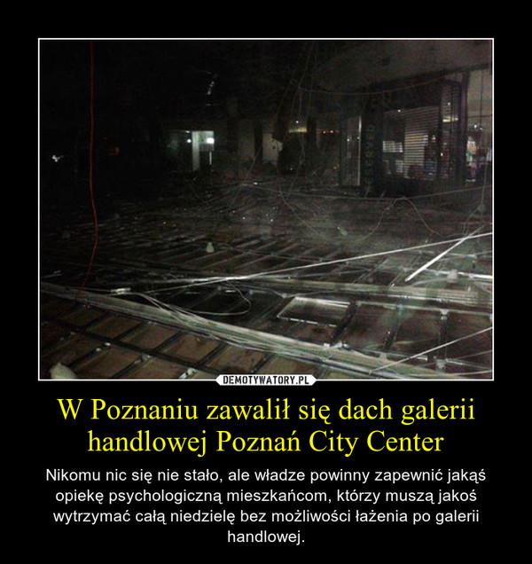 W Poznaniu zawalił się dach galerii handlowej Poznań City Center – Nikomu nic się nie stało, ale władze powinny zapewnić jakąś opiekę psychologiczną mieszkańcom, którzy muszą jakoś wytrzymać całą niedzielę bez możliwości łażenia po galerii handlowej.