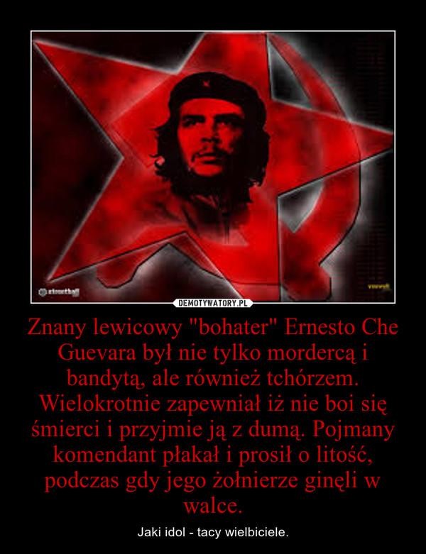 """Znany lewicowy """"bohater"""" Ernesto Che Guevara był nie tylko mordercą i bandytą, ale również tchórzem. Wielokrotnie zapewniał iż nie boi się śmierci i przyjmie ją z dumą. Pojmany komendant płakał i prosił o litość, podczas gdy jego żołnierze ginęl – Jaki idol - tacy wielbiciele."""