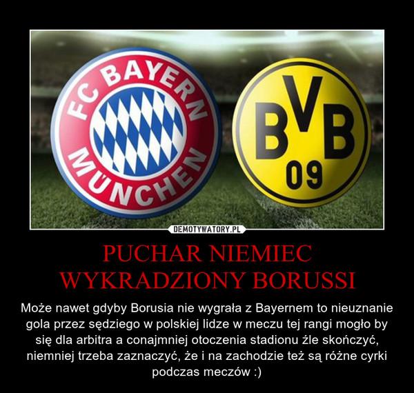 PUCHAR NIEMIEC WYKRADZIONY BORUSSI – Może nawet gdyby Borusia nie wygrała z Bayernem to nieuznanie gola przez sędziego w polskiej lidze w meczu tej rangi mogło by się dla arbitra a conajmniej otoczenia stadionu źle skończyć, niemniej trzeba zaznaczyć, że i na zachodzie też są różne cyrki podczas meczów :)