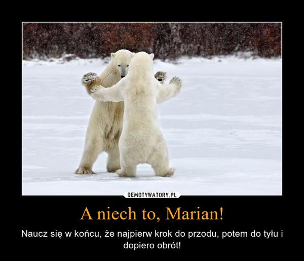 A niech to, Marian! – Naucz się w końcu, że najpierw krok do przodu, potem do tyłu i dopiero obrót!
