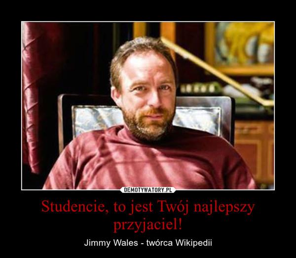 Studencie, to jest Twój najlepszy przyjaciel! – Jimmy Wales - twórca Wikipedii