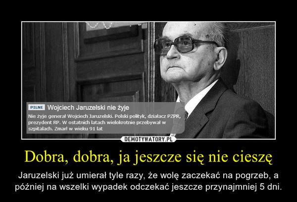 Dobra, dobra, ja jeszcze się nie cieszę – Jaruzelski już umierał tyle razy, że wolę zaczekać na pogrzeb, a później na wszelki wypadek odczekać jeszcze przynajmniej 5 dni.