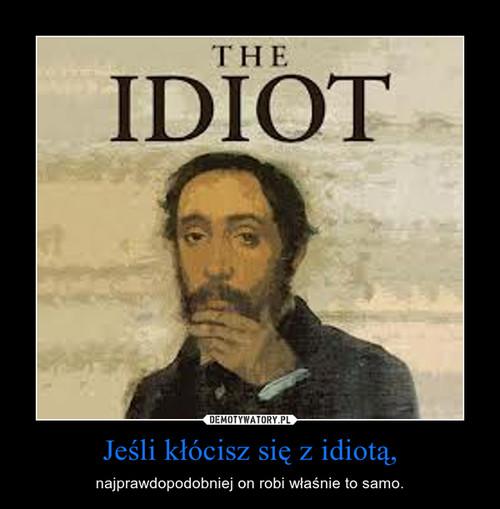 Jeśli kłócisz się z idiotą,