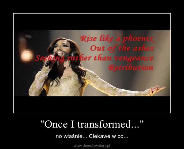"""""""Once I transformed..."""" – no właśnie... Ciekawe w co..."""