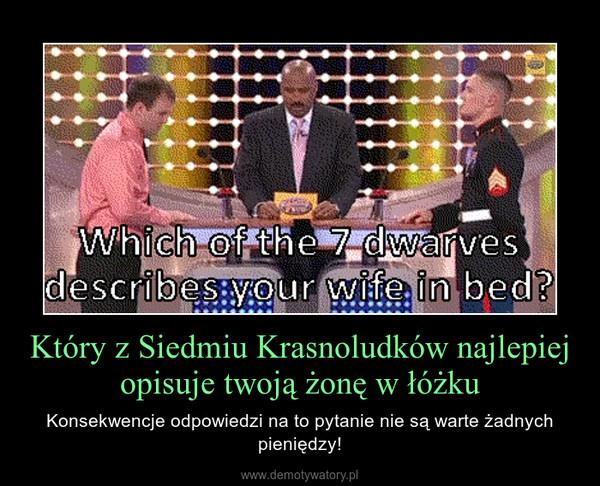 Który z Siedmiu Krasnoludków najlepiej opisuje twoją żonę w łóżku – Konsekwencje odpowiedzi na to pytanie nie są warte żadnych pieniędzy!