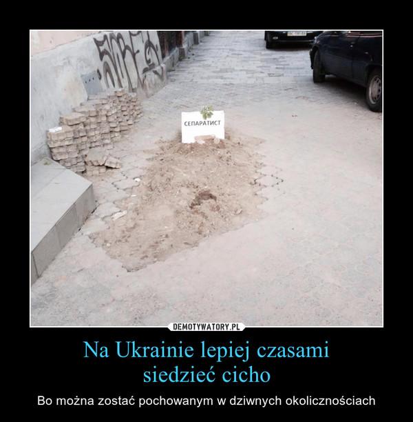 Na Ukrainie lepiej czasamisiedzieć cicho – Bo można zostać pochowanym w dziwnych okolicznościach