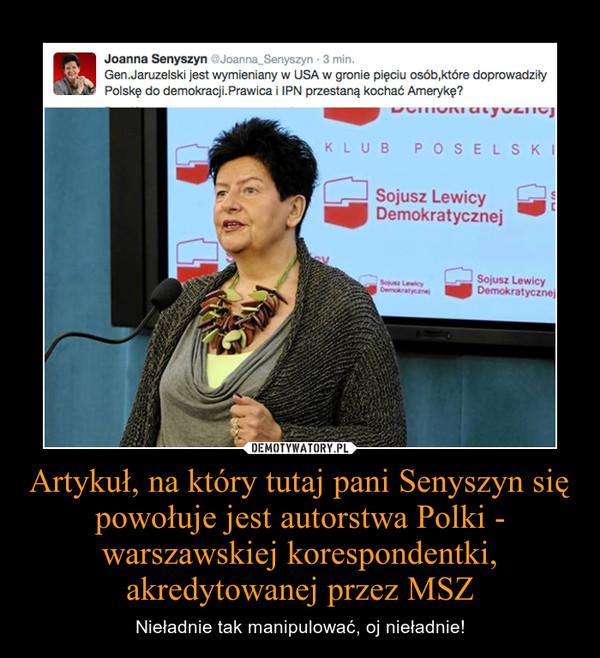 Artykuł, na który tutaj pani Senyszyn się powołuje jest autorstwa Polki - warszawskiej korespondentki, akredytowanej przez MSZ – Nieładnie tak manipulować, oj nieładnie!