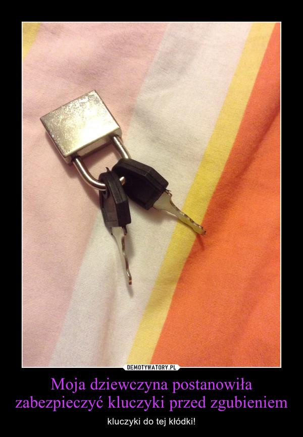 Moja dziewczyna postanowiła zabezpieczyć kluczyki przed zgubieniem – kluczyki do tej kłódki!